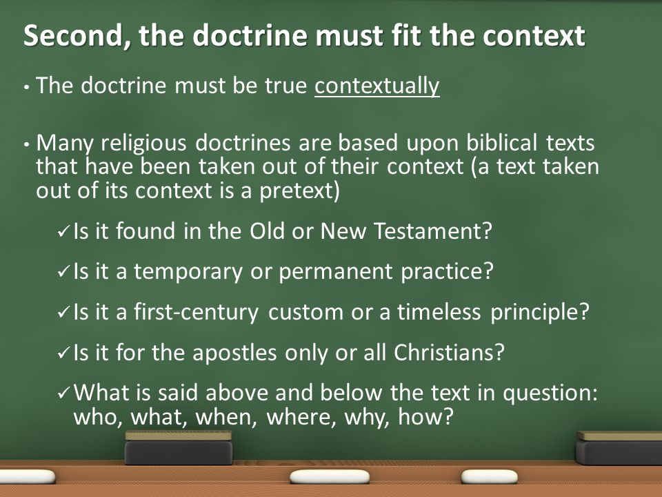 The doctrine must be true contextually Many religious doctrines are based upon biblical texts that have been taken out of their context (a text taken out of its context is a pretext) Is it found in the Old or New Testament.