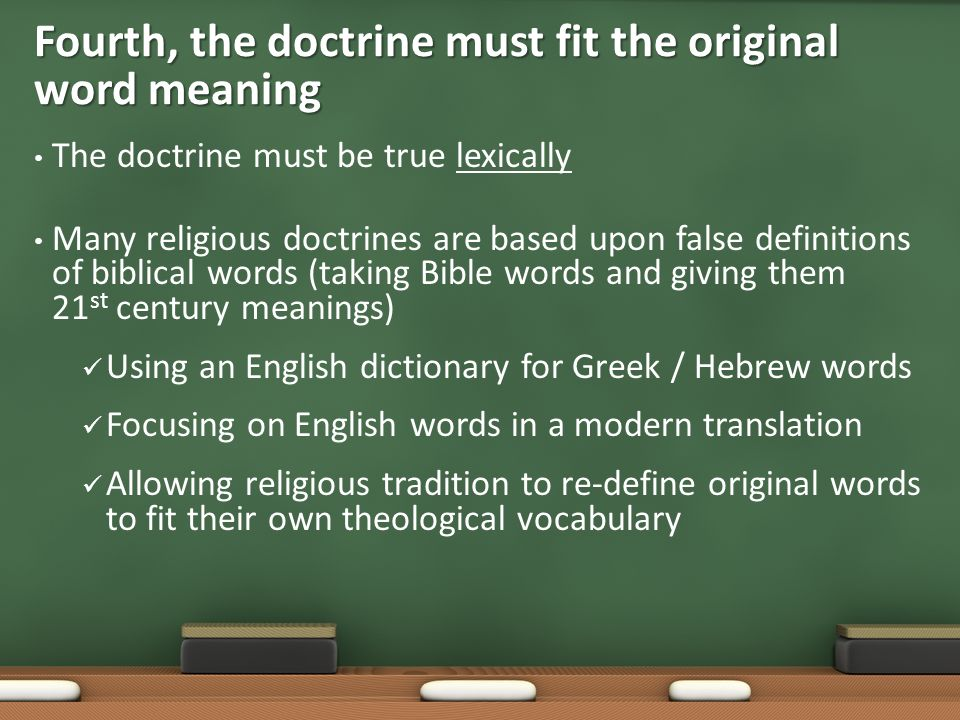 The doctrine must be true lexically Many religious doctrines are based upon false definitions of biblical words (taking Bible words and giving them 21 st century meanings) Using an English dictionary for Greek / Hebrew words Focusing on English words in a modern translation Allowing religious tradition to re-define original words to fit their own theological vocabulary Fourth, the doctrine must fit the original word meaning