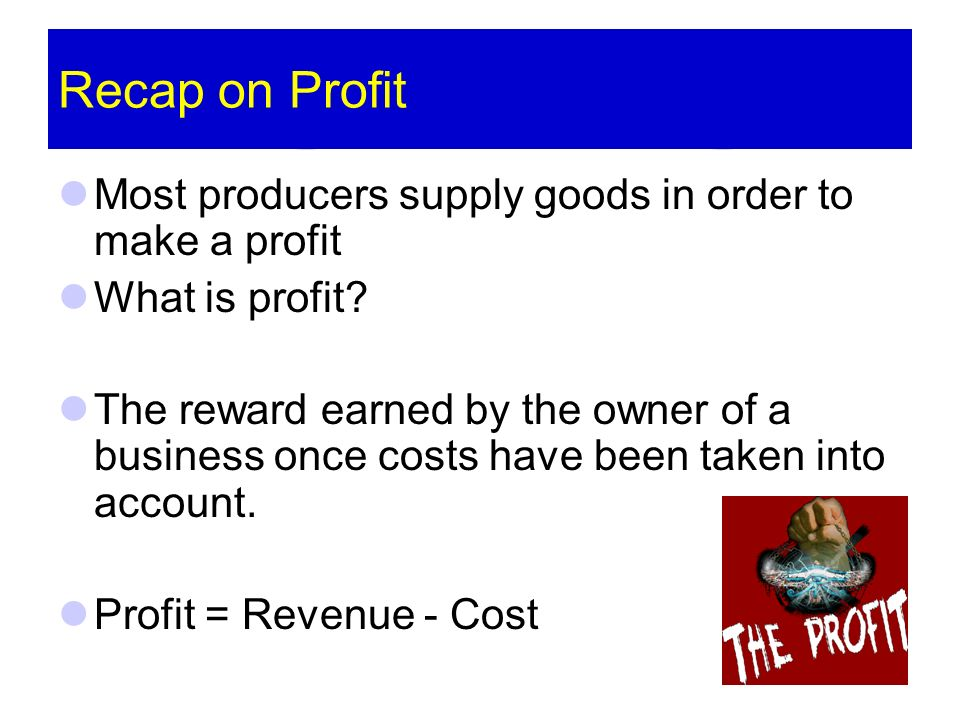 Recap on Profit Most producers supply goods in order to make a profit What is profit? The reward earned by the owner of a business once costs have bee