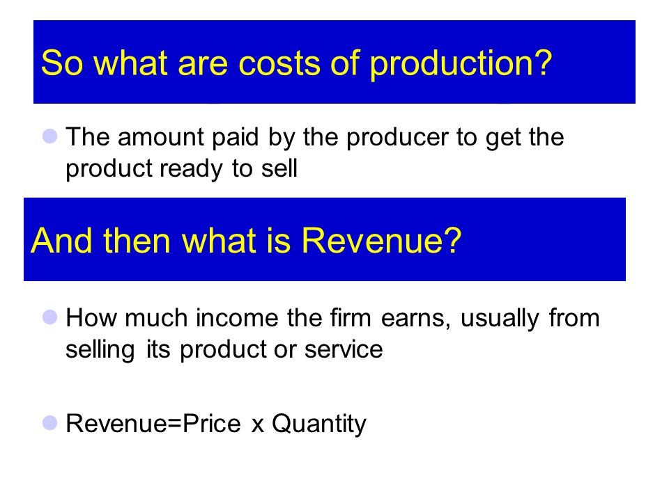 So what are costs of production? The amount paid by the producer to get the product ready to sell How much income the firm earns, usually from selling