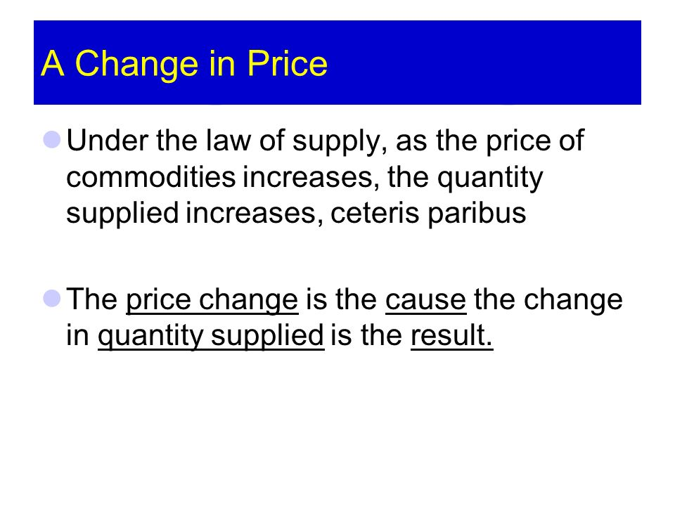 A Change in Price Under the law of supply, as the price of commodities increases, the quantity supplied increases, ceteris paribus The price change is the cause the change in quantity supplied is the result.