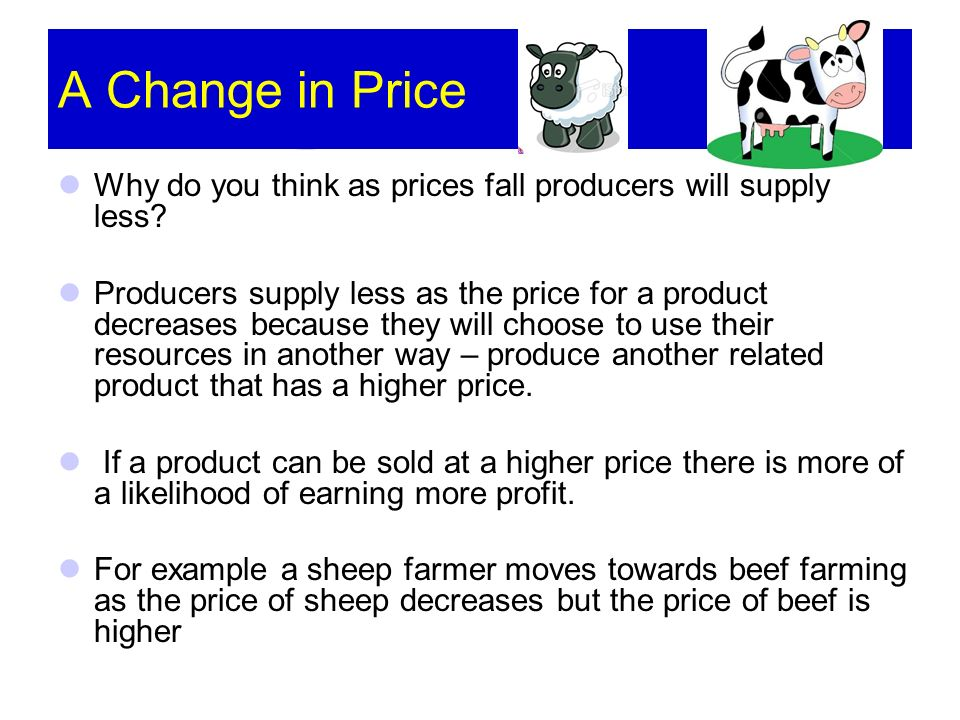 A Change in Price Why do you think as prices fall producers will supply less? Producers supply less as the price for a product decreases because they