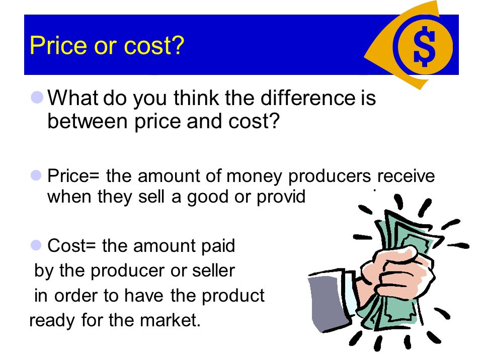 Price or cost. What do you think the difference is between price and cost.