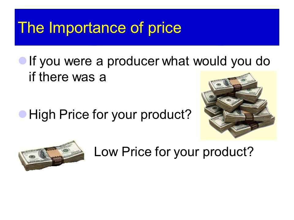 The Importance of price If you were a producer what would you do if there was a High Price for your product? Low Price for your product?