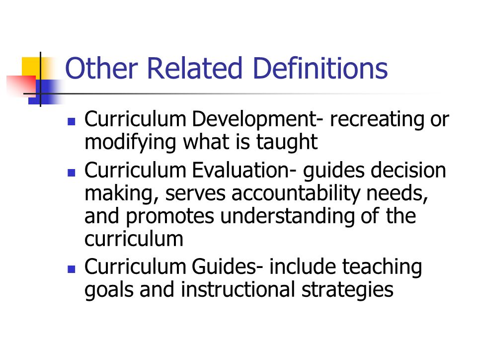 Other Related Definitions Curriculum Development- recreating or modifying what is taught Curriculum Evaluation- guides decision making, serves account