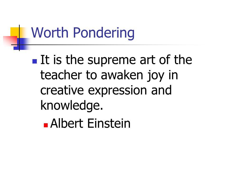 Worth Pondering It is the supreme art of the teacher to awaken joy in creative expression and knowledge. Albert Einstein