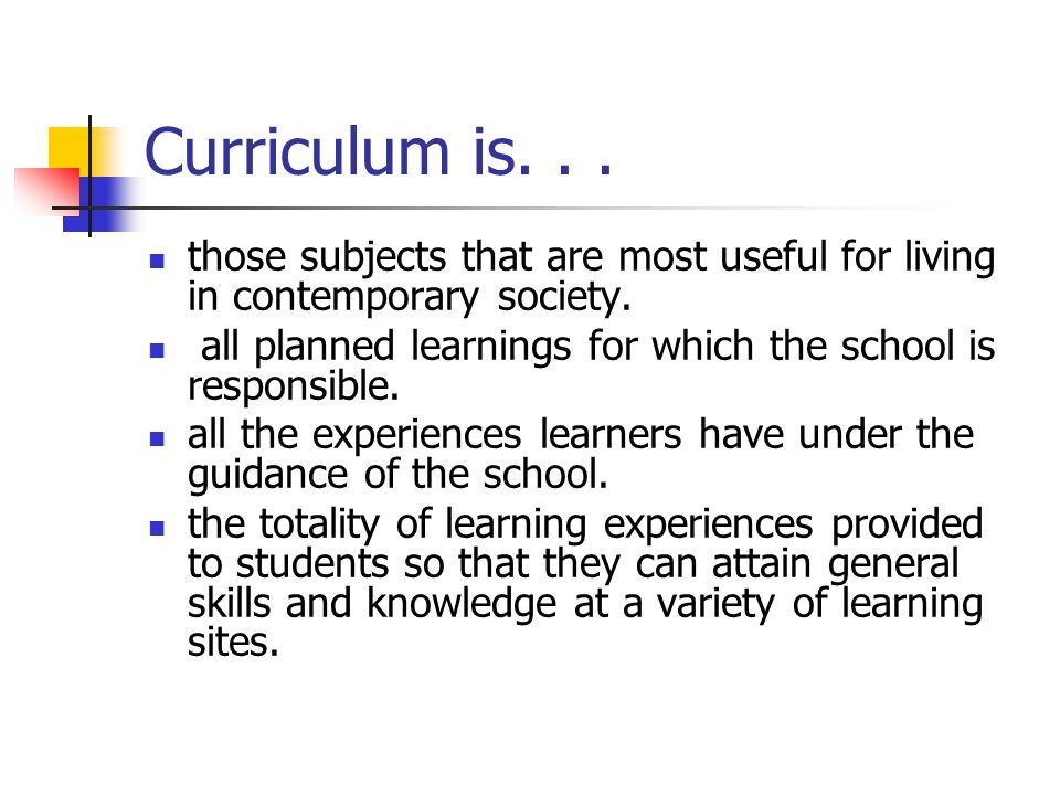 Curriculum is... those subjects that are most useful for living in contemporary society. all planned learnings for which the school is responsible. al