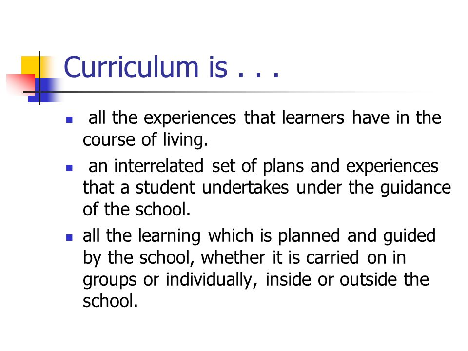 Courses of study, syllabi, or blueprints- specify the content, the learning outcomes and time allocations Hidden - Implicit – Experienced curriculum Null curriculum – that which is not taught Planned – Explicit Curriculum Enacted Curriculum – what actually happens in the classroom