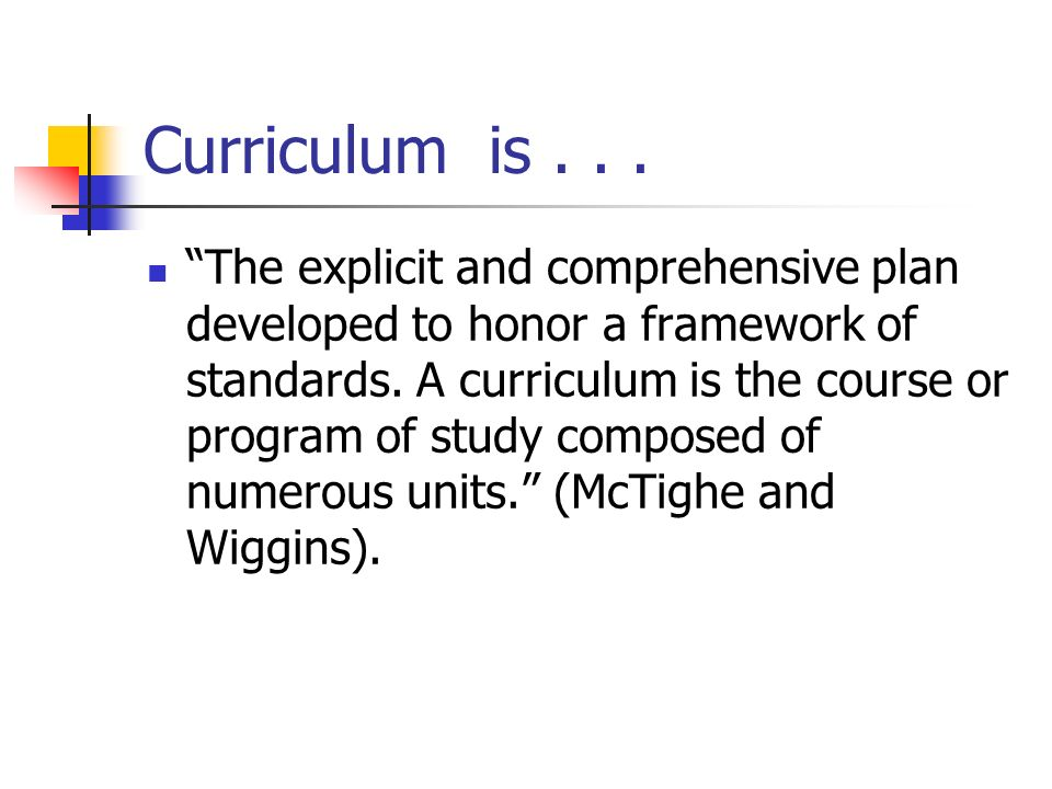 Curriculum is... The explicit and comprehensive plan developed to honor a framework of standards. A curriculum is the course or program of study compo