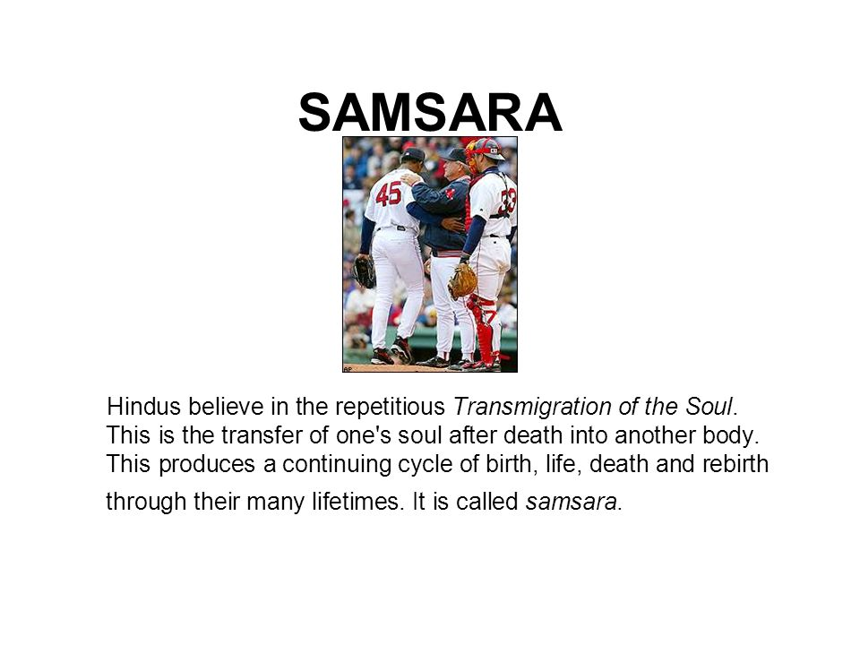 SAMSARA Hindus believe in the repetitious Transmigration of the Soul. This is the transfer of one's soul after death into another body. This produces