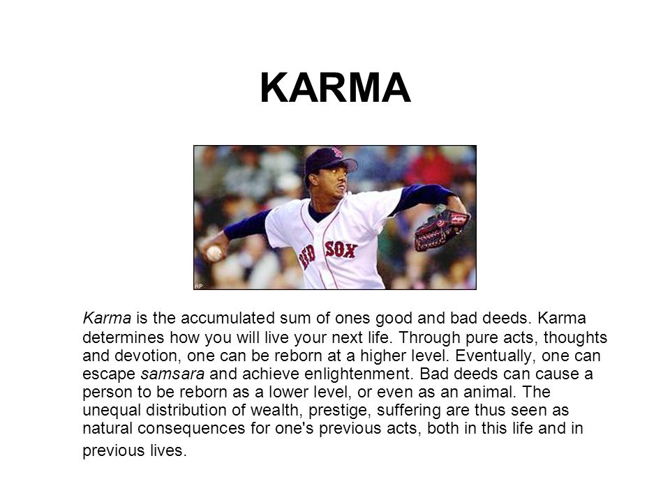 KARMA Karma is the accumulated sum of ones good and bad deeds. Karma determines how you will live your next life. Through pure acts, thoughts and devo