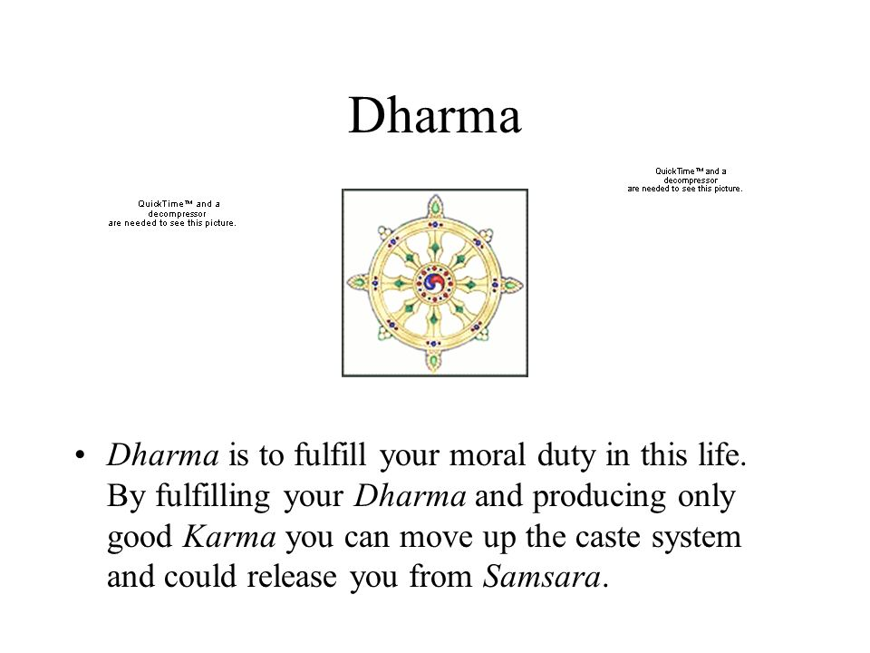 Dharma Dharma is to fulfill your moral duty in this life. By fulfilling your Dharma and producing only good Karma you can move up the caste system and