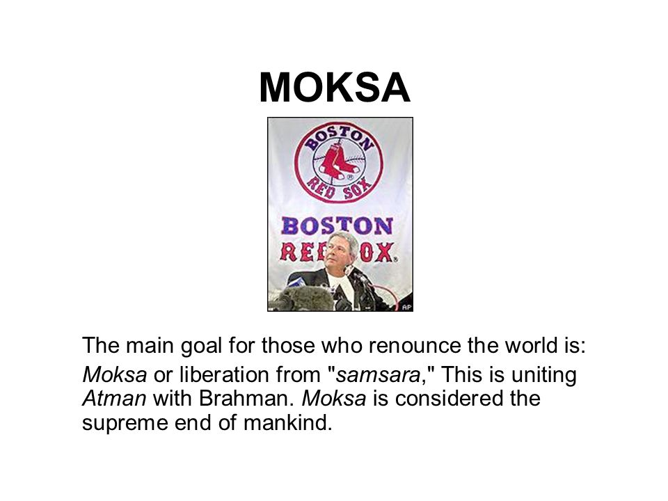 MOKSA The main goal for those who renounce the world is: Moksa or liberation from