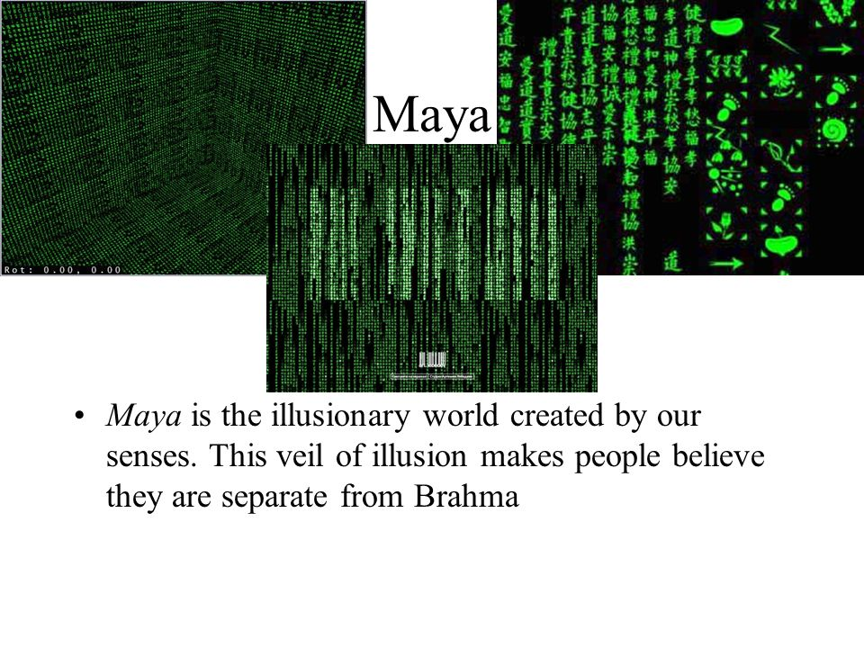 Maya Maya is the illusionary world created by our senses. This veil of illusion makes people believe they are separate from Brahma