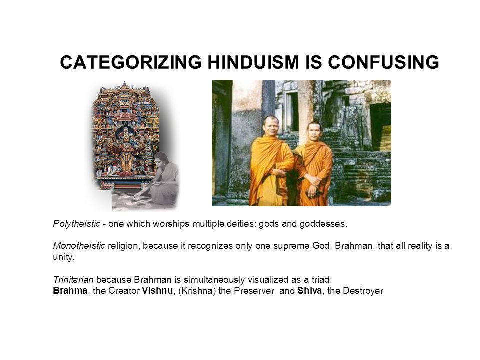 CATEGORIZING HINDUISM IS CONFUSING Polytheistic - one which worships multiple deities: gods and goddesses. Monotheistic religion, because it recognize