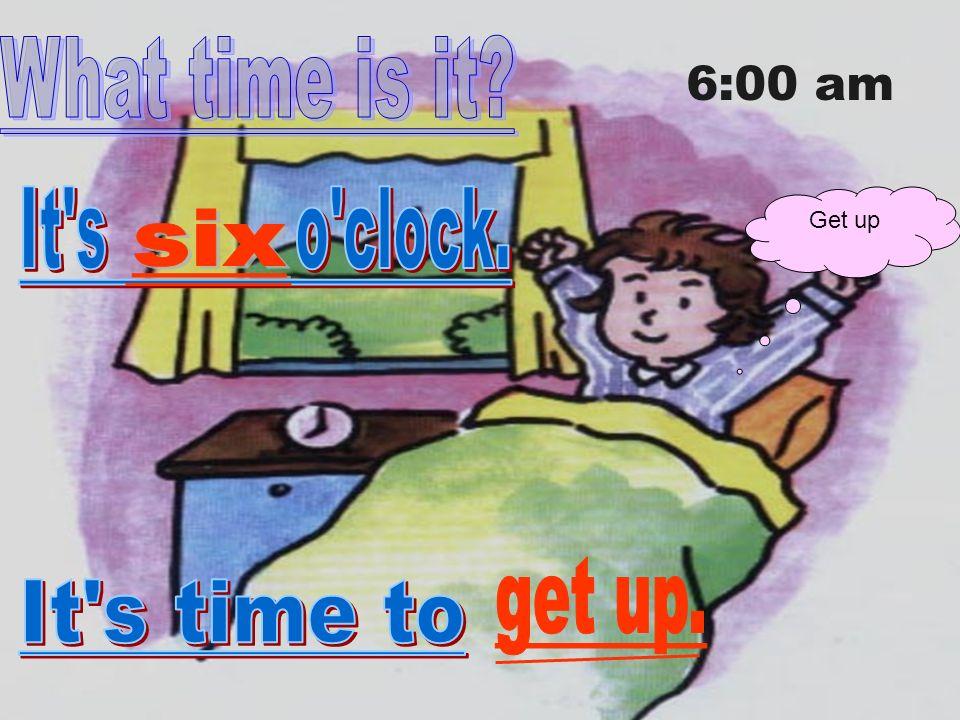 Get up 6:00 am