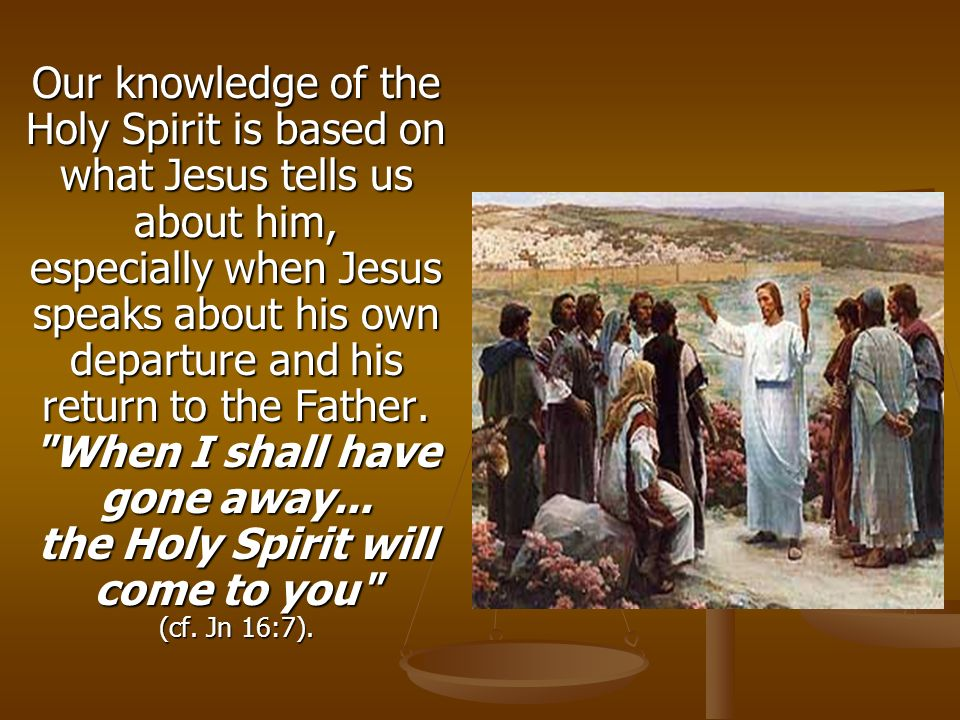 Our knowledge of the Holy Spirit is based on what Jesus tells us about him, especially when Jesus speaks about his own departure and his return to the