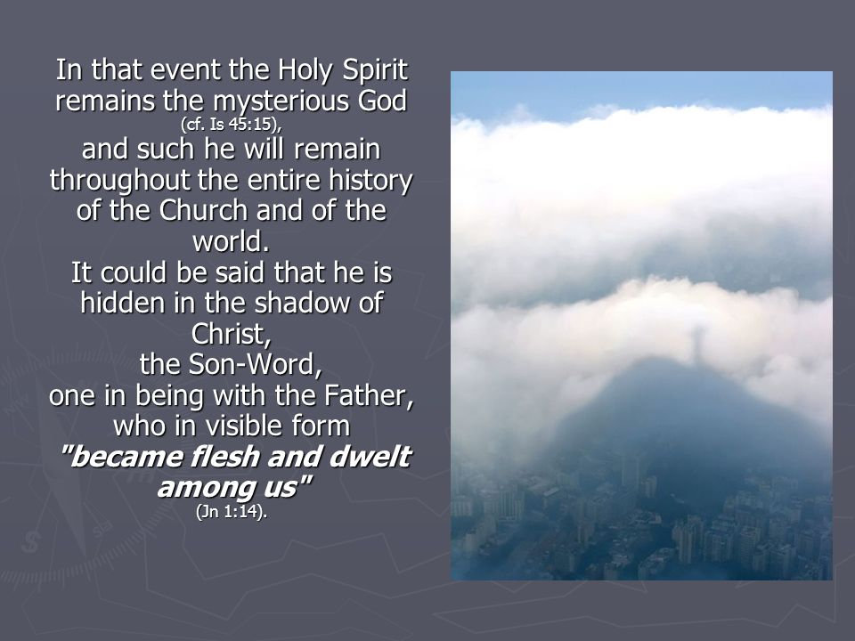 In that event the Holy Spirit remains the mysterious God (cf. Is 45:15), and such he will remain throughout the entire history of the Church and of th