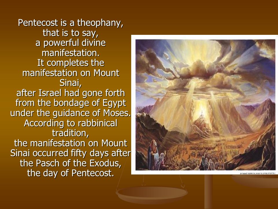 Pentecost is a theophany, that is to say, a powerful divine manifestation. It completes the manifestation on Mount Sinai, after Israel had gone forth