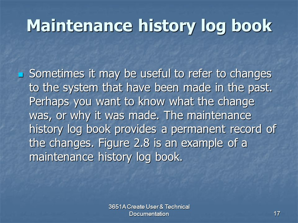 3651A Create User & Technical Documentation17 Maintenance history log book Sometimes it may be useful to refer to changes to the system that have been