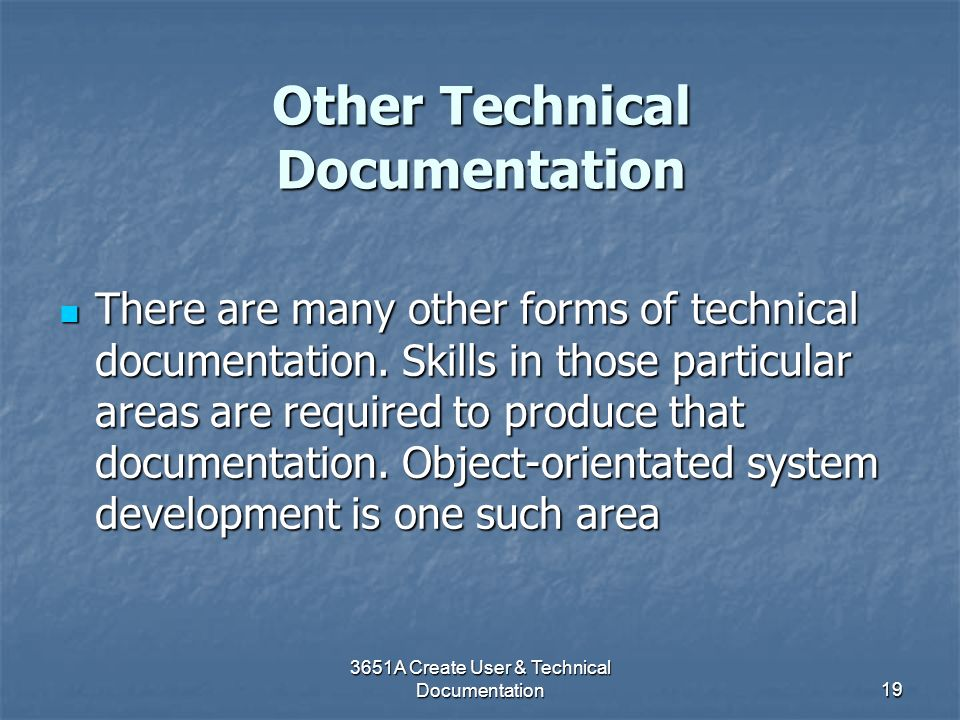 3651A Create User & Technical Documentation19 Other Technical Documentation There are many other forms of technical documentation. Skills in those par