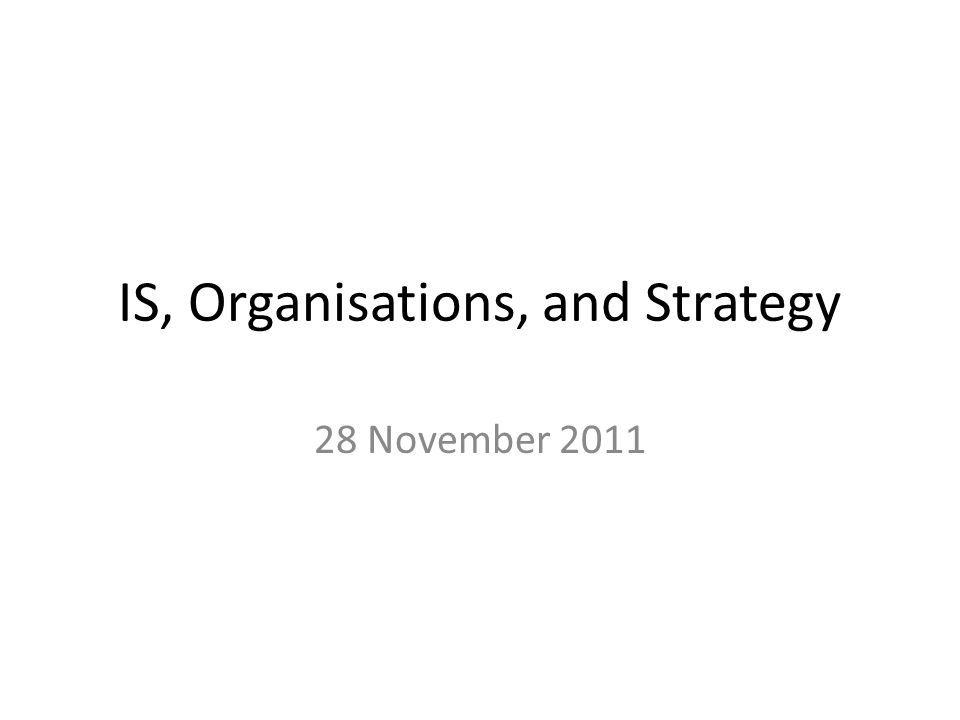 IS, Organisations, and Strategy Important to understand the relationship between organisations, information systems, and strategy.
