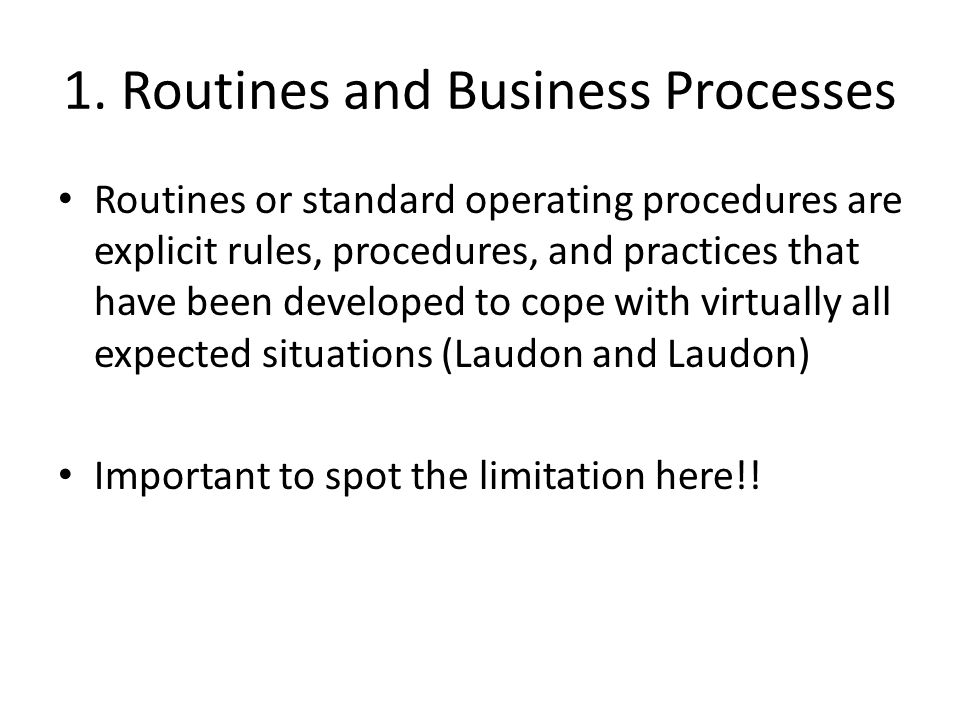 1. Routines and Business Processes Routines or standard operating procedures are explicit rules, procedures, and practices that have been developed to