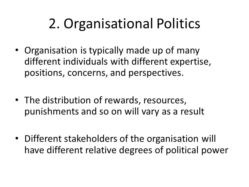 2. Organisational Politics Organisation is typically made up of many different individuals with different expertise, positions, concerns, and perspect
