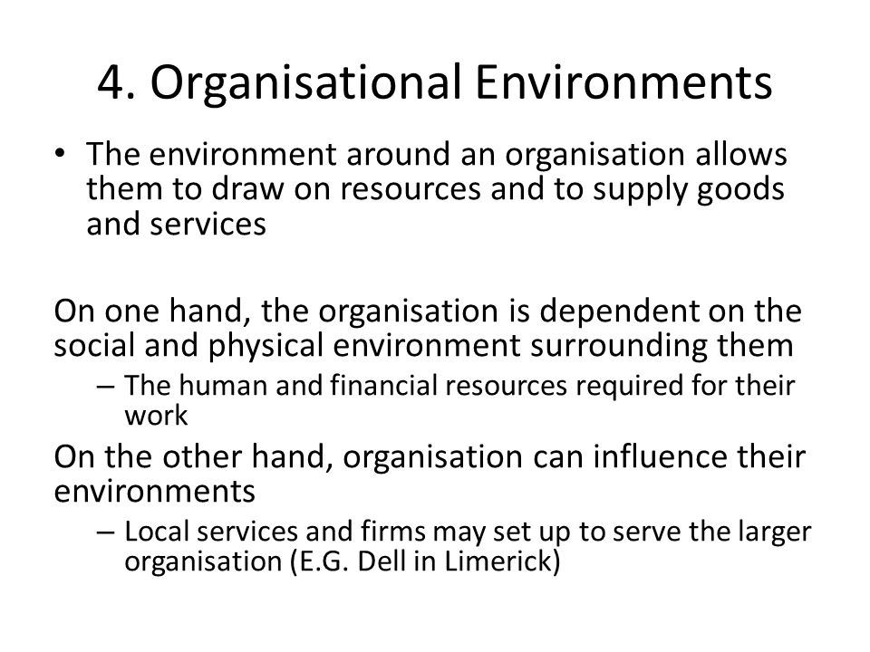 4. Organisational Environments The environment around an organisation allows them to draw on resources and to supply goods and services On one hand, t