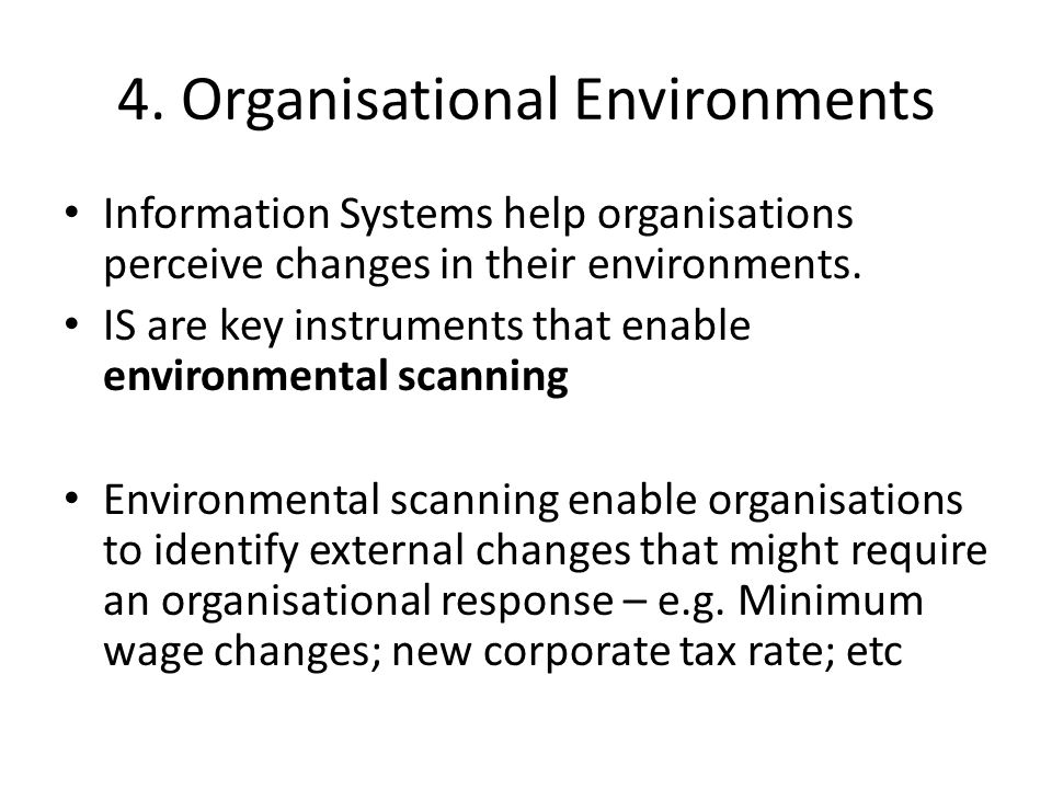 4. Organisational Environments Information Systems help organisations perceive changes in their environments. IS are key instruments that enable envir
