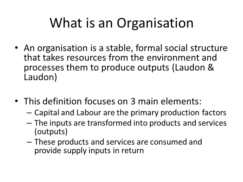 What is an Organisation An organisation is a stable, formal social structure that takes resources from the environment and processes them to produce outputs (Laudon & Laudon) This definition focuses on 3 main elements: – Capital and Labour are the primary production factors – The inputs are transformed into products and services (outputs) – These products and services are consumed and provide supply inputs in return