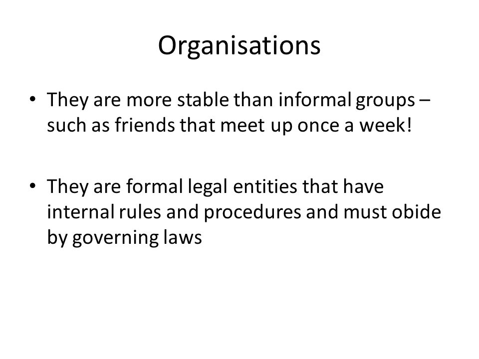 Organisations They are more stable than informal groups – such as friends that meet up once a week.
