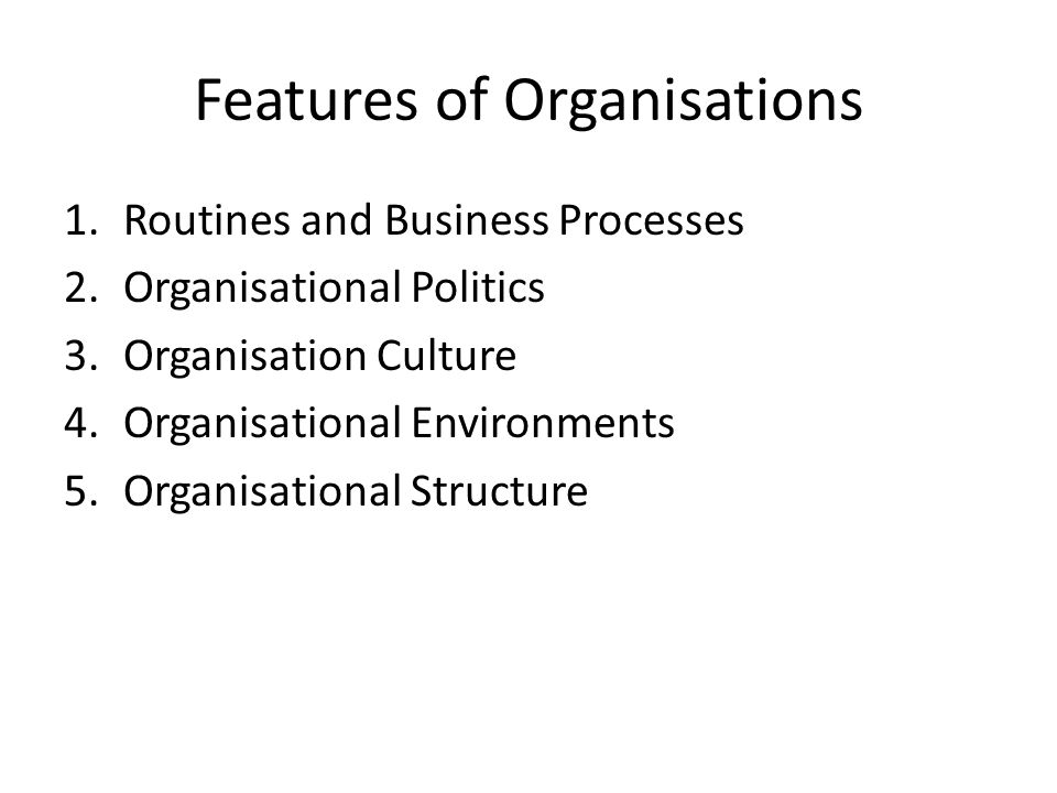 Features of Organisations 1.Routines and Business Processes 2.Organisational Politics 3.Organisation Culture 4.Organisational Environments 5.Organisational Structure