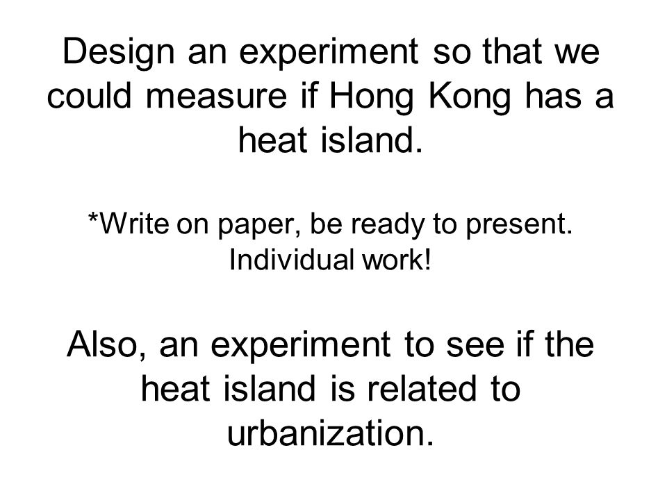 Design an experiment so that we could measure if Hong Kong has a heat island. *Write on paper, be ready to present. Individual work! Also, an experime
