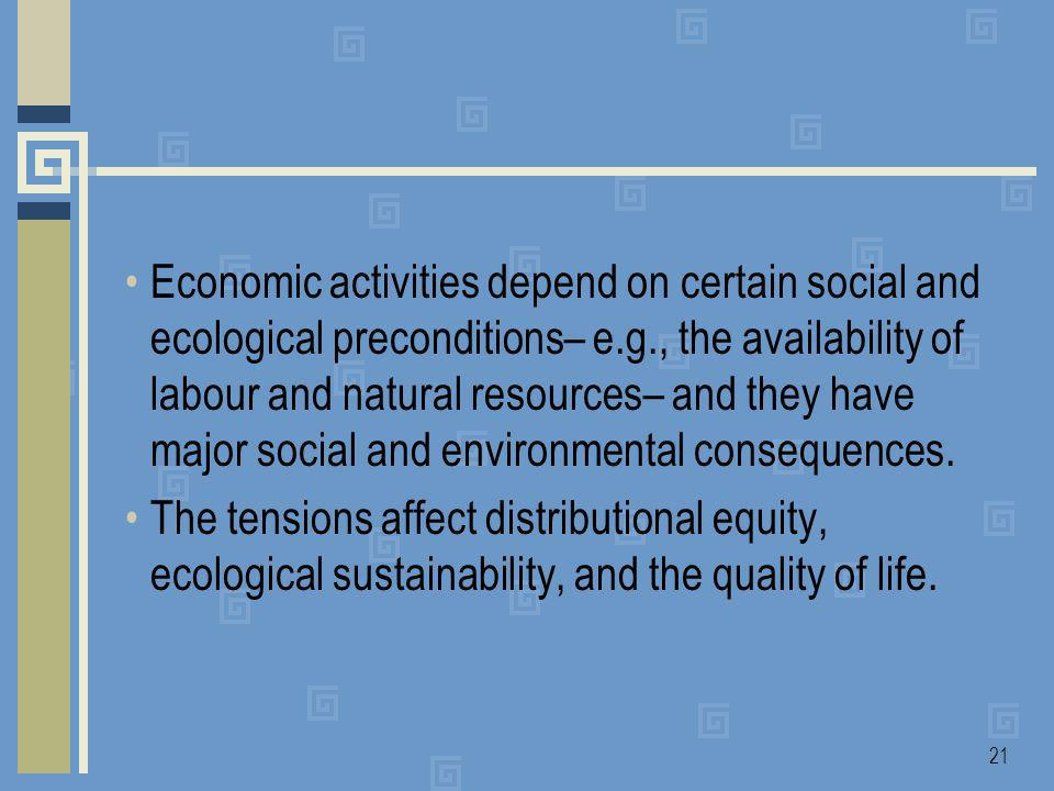 21 Economic activities depend on certain social and ecological preconditions– e.g., the availability of labour and natural resources– and they have major social and environmental consequences.
