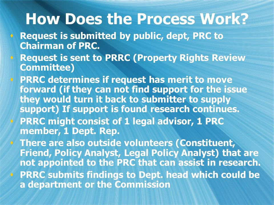 How Does the Process Work? Request is submitted by public, dept, PRC to Chairman of PRC. Request is sent to PRRC (Property Rights Review Committee) PR