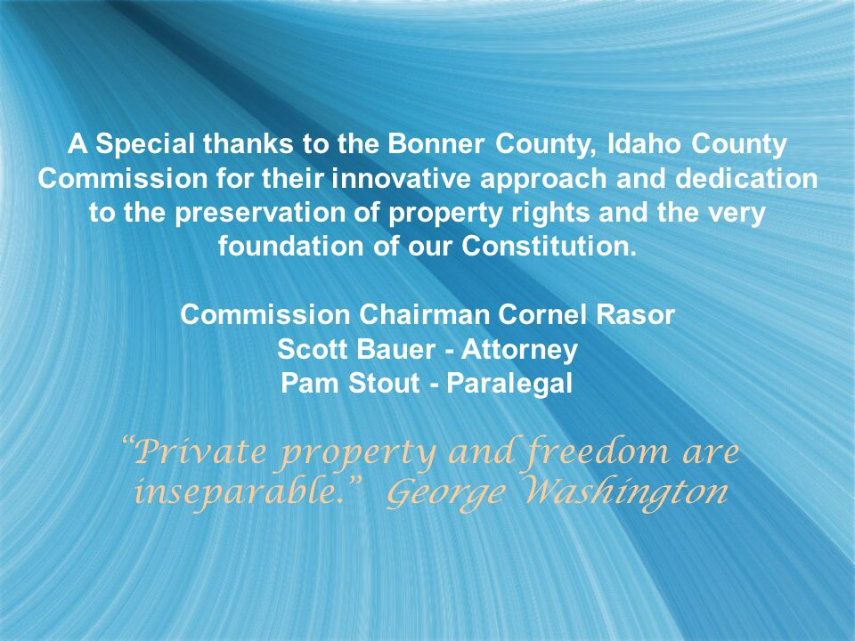 A Special thanks to the Bonner County, Idaho County Commission for their innovative approach and dedication to the preservation of property rights and