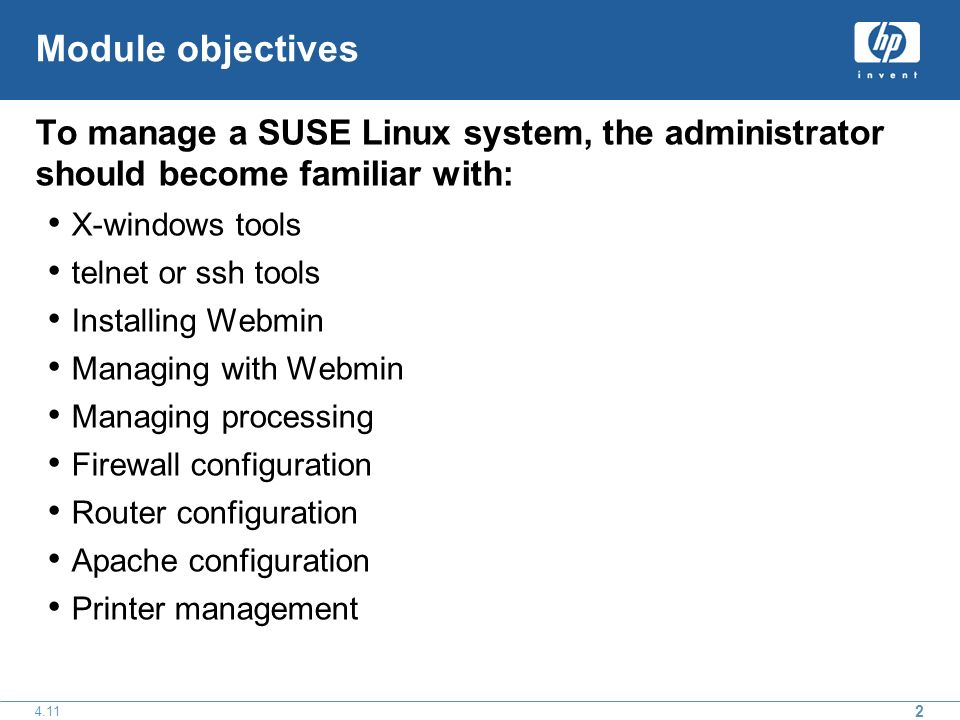 Module objectives To manage a SUSE Linux system, the administrator should become familiar with: X-windows tools telnet or ssh tools Installing Webmin Managing with Webmin Managing processing Firewall configuration Router configuration Apache configuration Printer management