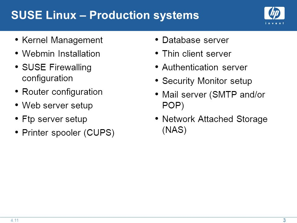 SUSE Linux – Production systems Kernel Management Webmin Installation SUSE Firewalling configuration Router configuration Web server setup Ftp server setup Printer spooler (CUPS) Database server Thin client server Authentication server Security Monitor setup Mail server (SMTP and/or POP) Network Attached Storage (NAS)