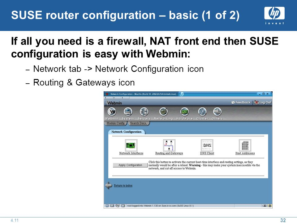 SUSE router configuration – basic (1 of 2) If all you need is a firewall, NAT front end then SUSE configuration is easy with Webmin: – Network tab -> Network Configuration icon – Routing & Gateways icon