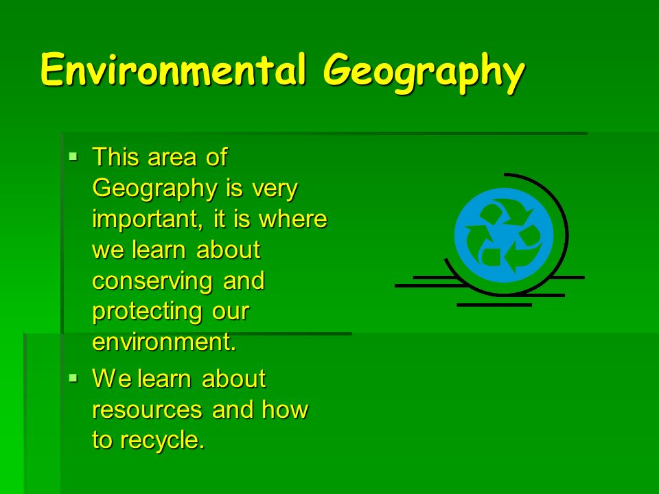 Environmental Geography This area of Geography is very important, it is where we learn about conserving and protecting our environment.
