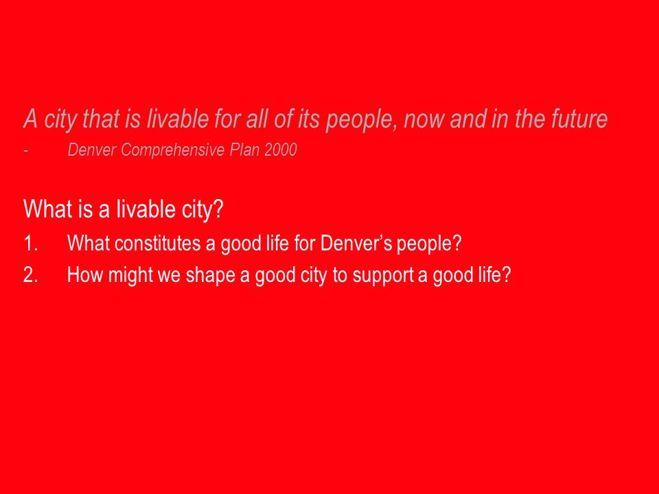 A city that is livable for all of its people, now and in the future - Denver Comprehensive Plan 2000 What is a livable city.