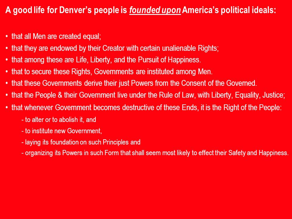 A good life for Denvers people is founded upon Americas political ideals: that all Men are created equal; that they are endowed by their Creator with certain unalienable Rights; that among these are Life, Liberty, and the Pursuit of Happiness.