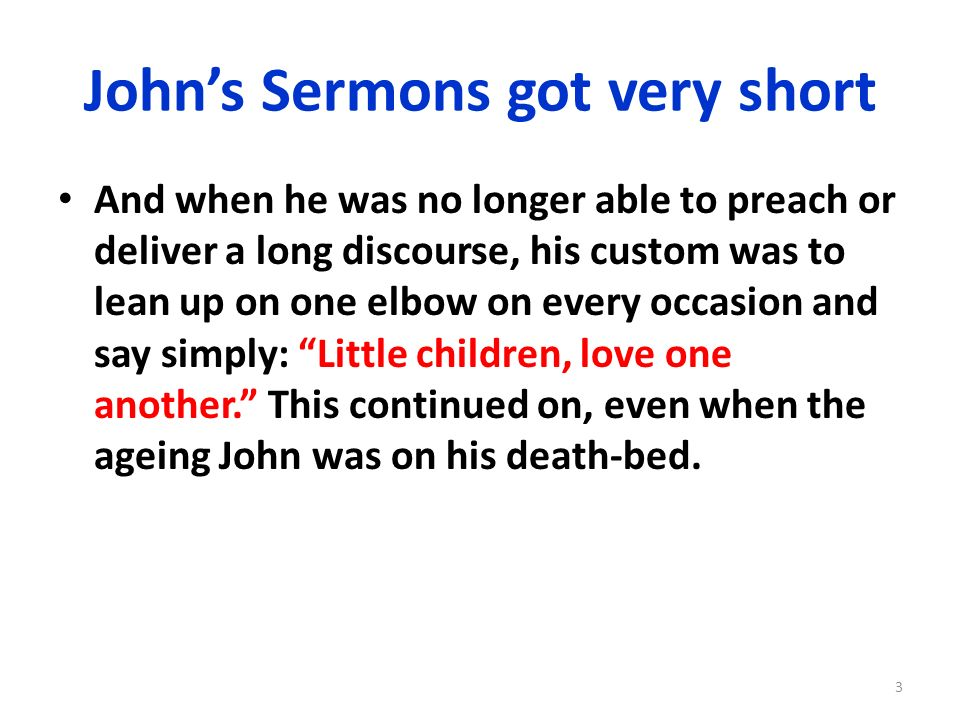 Johns Sermons got very short And when he was no longer able to preach or deliver a long discourse, his custom was to lean up on one elbow on every occ