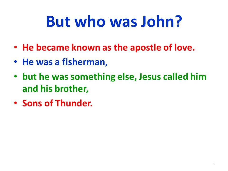 But who was John? He became known as the apostle of love. He was a fisherman, but he was something else, Jesus called him and his brother, Sons of Thu