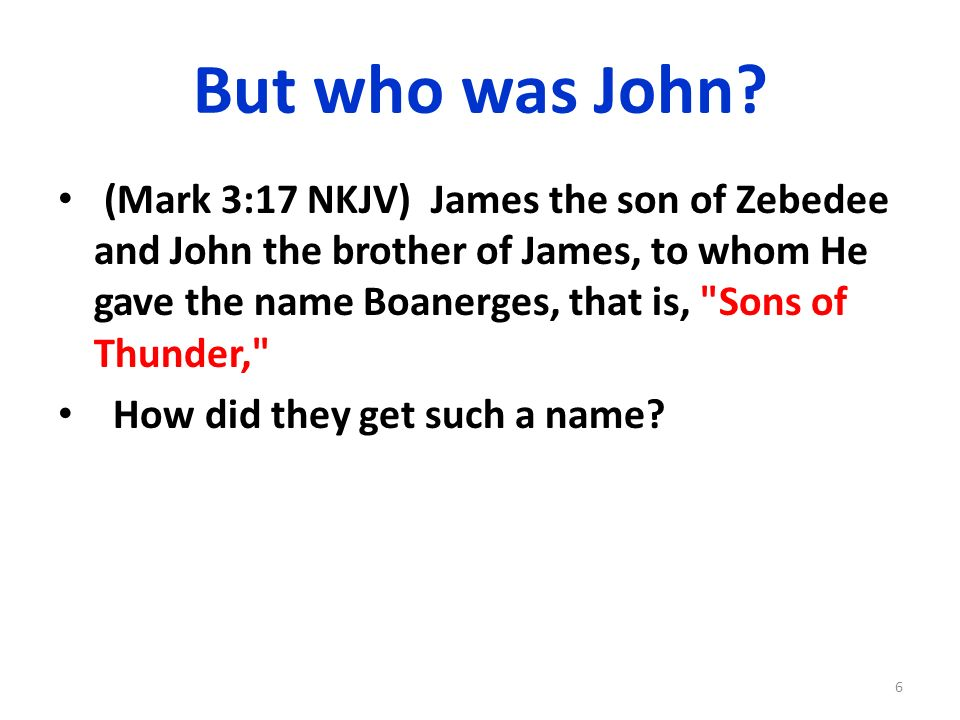 But who was John? (Mark 3:17 NKJV) James the son of Zebedee and John the brother of James, to whom He gave the name Boanerges, that is,