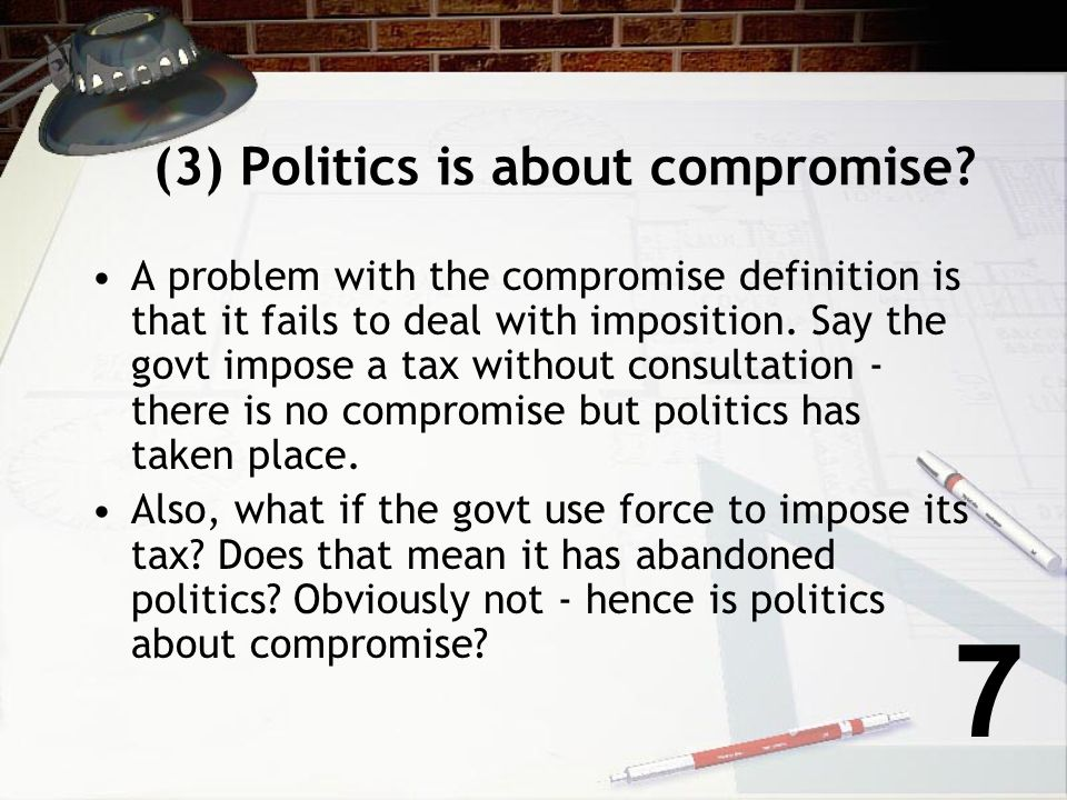 (3) Politics is about compromise? Aristotle - a man is a political animal? What does he mean by that? What Aristotle means is that we live in associat