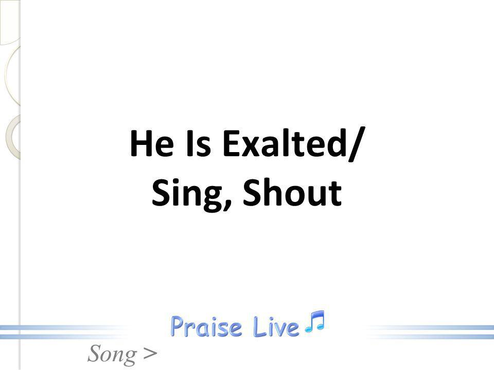 Song > He Is Exalted/ Sing, Shout