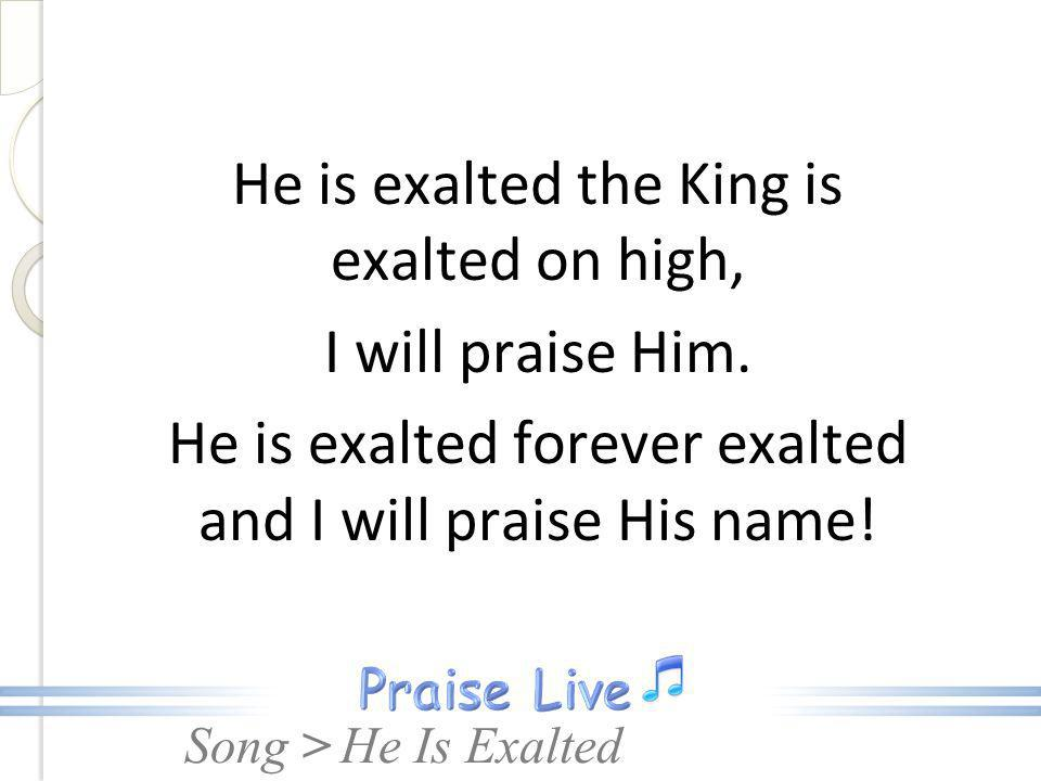 Song > He is exalted the King is exalted on high, I will praise Him. He is exalted forever exalted and I will praise His name! He Is Exalted