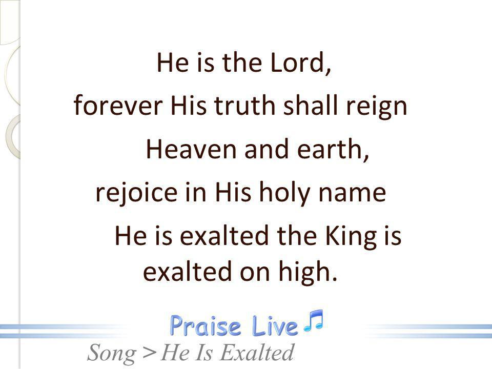 Song > He is the Lord, forever His truth shall reign Heaven and earth, rejoice in His holy name He is exalted the King is exalted on high. He Is Exalt